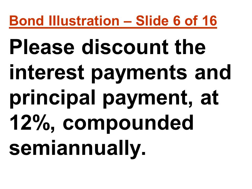 Bond IIlustration – Slide 6 of 16 Please discount the interest payments and principal payment, at 12%, compounded semiannually.