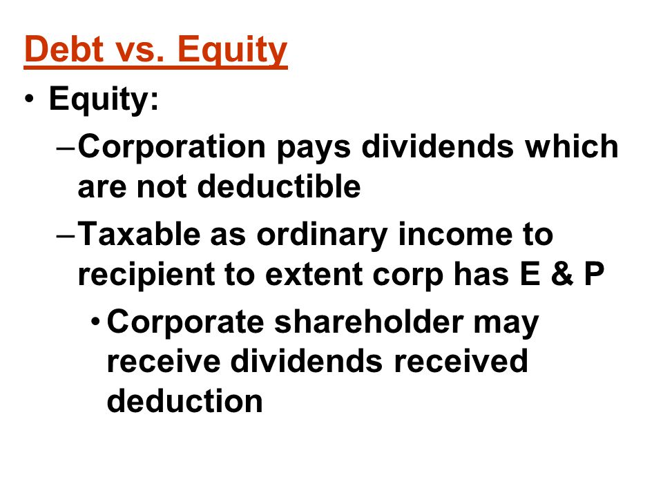 Reclassification of Debt As Equity If corp is thinly capitalized , i.e., has too much debt and too little equity IRS may argue that debt is really equity and deny tax advantages of debt financing If debt has too many features of stock, principal and interest payments may be treated as dividends