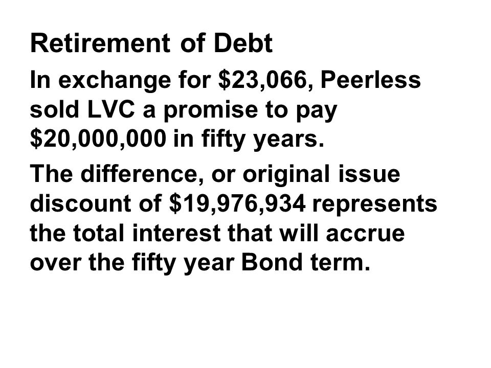 Retirement of Debt In exchange for $23,066, Peerless sold LVC a promise to pay $20,000,000 in fifty years.