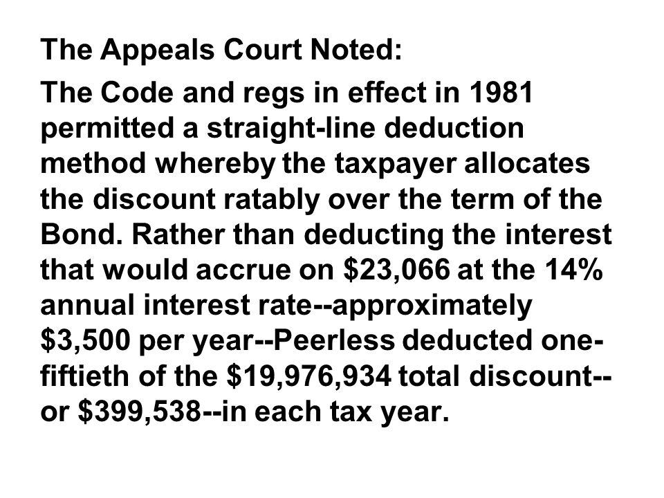 The Appeals Court Noted: The Code and regs in effect in 1981 permitted a straight-line deduction method whereby the taxpayer allocates the discount ratably over the term of the Bond.