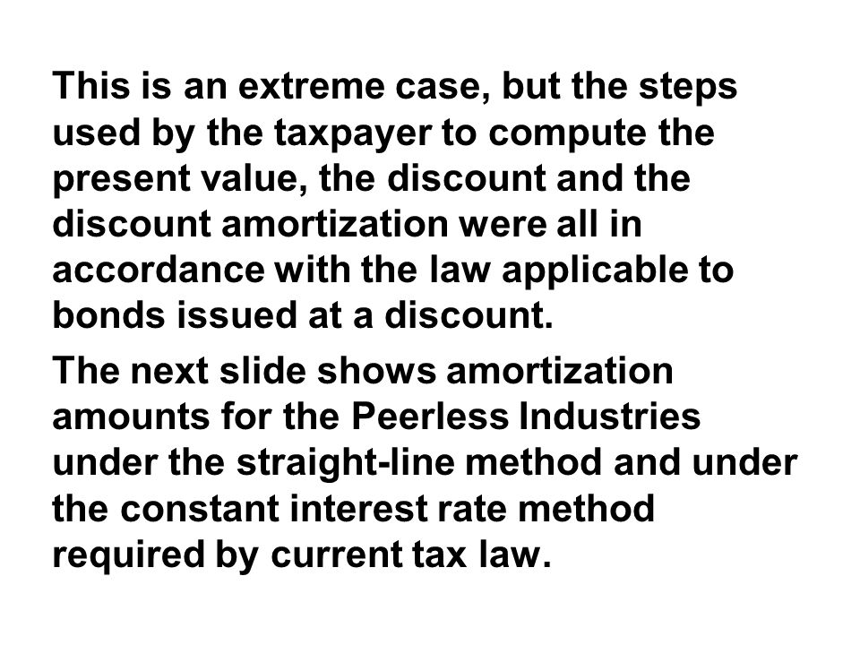This is an extreme case, but the steps used by the taxpayer to compute the present value, the discount and the discount amortization were all in accordance with the law applicable to bonds issued at a discount.