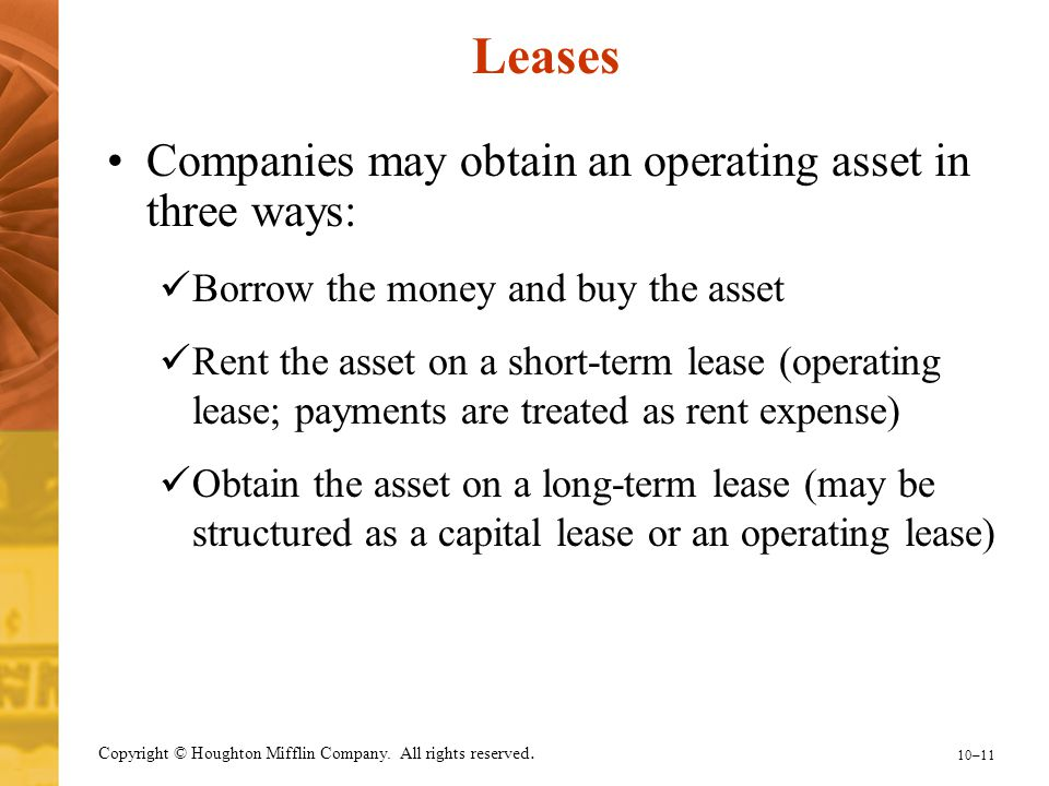 10–11 Copyright © Houghton Mifflin Company. All rights reserved. Leases Companies may obtain an operating asset in three ways: Borrow the money and bu