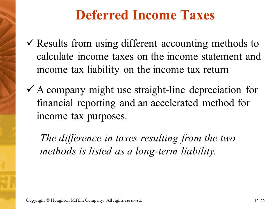 10–20 Copyright © Houghton Mifflin Company. All rights reserved. Deferred Income Taxes Results from using different accounting methods to calculate in