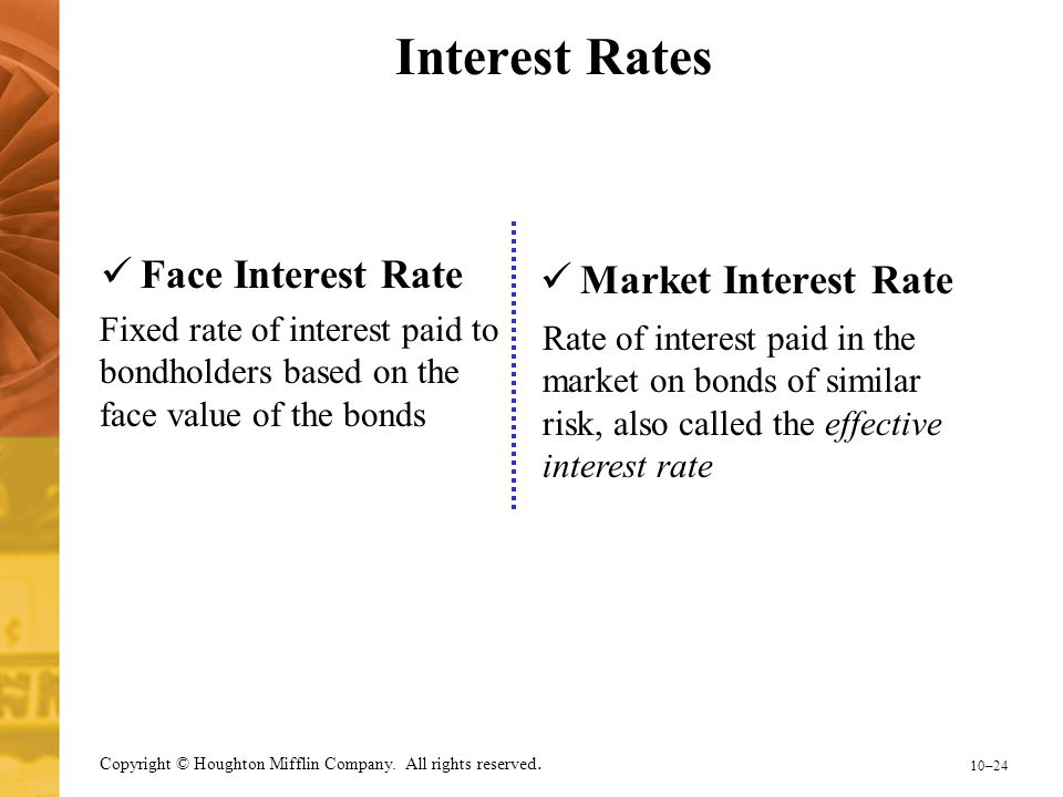 10–24 Copyright © Houghton Mifflin Company. All rights reserved. Interest Rates Face Interest Rate Market Interest Rate Fixed rate of interest paid to