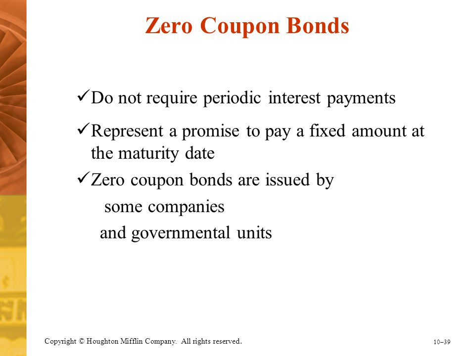 10–39 Copyright © Houghton Mifflin Company. All rights reserved. Zero Coupon Bonds Do not require periodic interest payments Represent a promise to pa