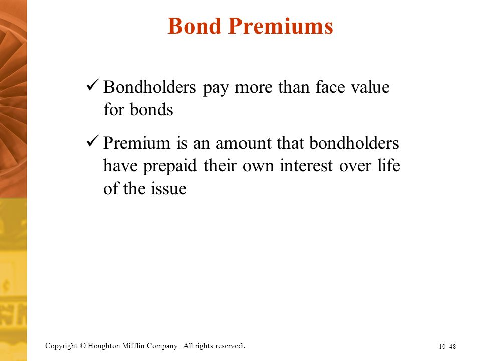 10–48 Copyright © Houghton Mifflin Company. All rights reserved. Bond Premiums Bondholders pay more than face value for bonds Premium is an amount tha