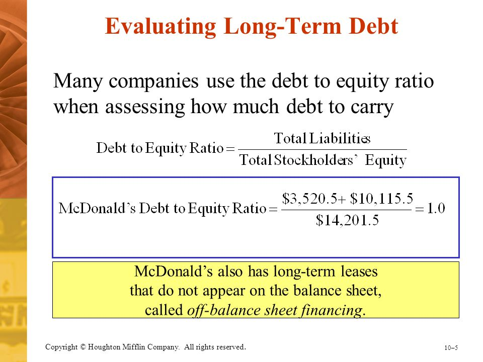 10–5 Copyright © Houghton Mifflin Company. All rights reserved. Evaluating Long-Term Debt Many companies use the debt to equity ratio when assessing h