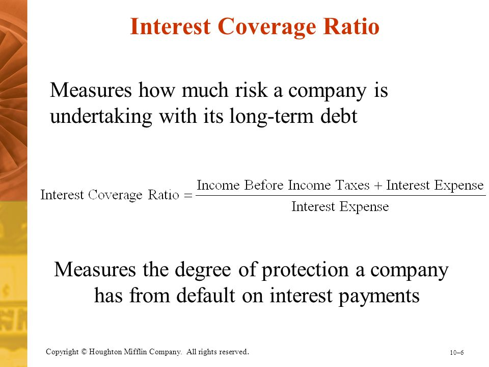 10–6 Copyright © Houghton Mifflin Company. All rights reserved. Measures the degree of protection a company has from default on interest payments Inte