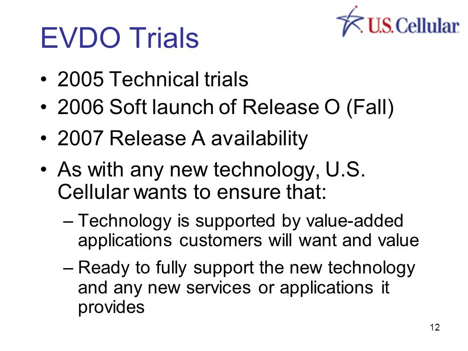 12 EVDO Trials 2005 Technical trials 2006 Soft launch of Release O (Fall) 2007 Release A availability As with any new technology, U.S.