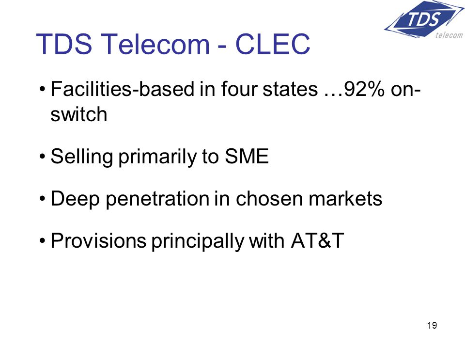 19 TDS Telecom - CLEC Facilities-based in four states …92% on- switch Selling primarily to SME Deep penetration in chosen markets Provisions principally with AT&T