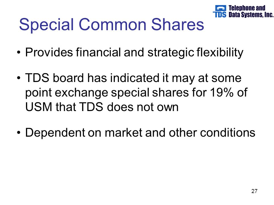 27 Special Common Shares Provides financial and strategic flexibility TDS board has indicated it may at some point exchange special shares for 19% of USM that TDS does not own Dependent on market and other conditions