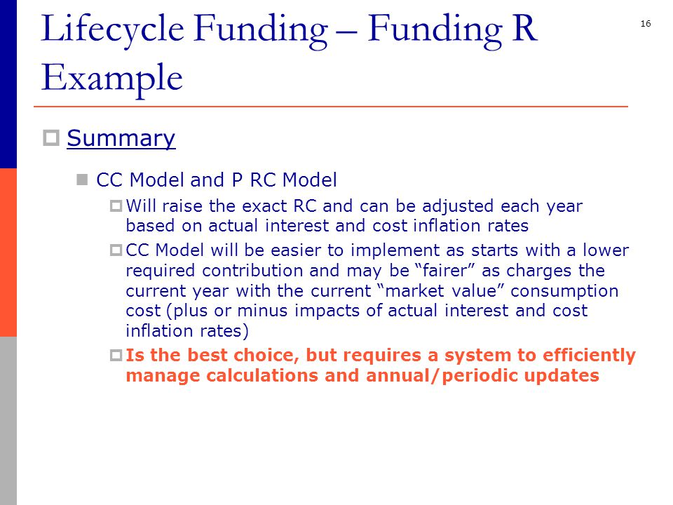 16  Summary CC Model and P RC Model  Will raise the exact RC and can be adjusted each year based on actual interest and cost inflation rates  CC Model will be easier to implement as starts with a lower required contribution and may be fairer as charges the current year with the current market value consumption cost (plus or minus impacts of actual interest and cost inflation rates)  Is the best choice, but requires a system to efficiently manage calculations and annual/periodic updates Lifecycle Funding – Funding R Example