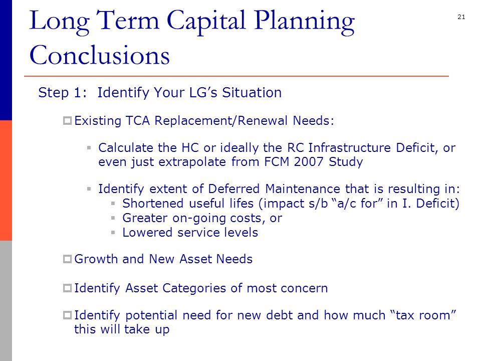 21 Step 1: Identify Your LG's Situation  Existing TCA Replacement/Renewal Needs:  Calculate the HC or ideally the RC Infrastructure Deficit, or even just extrapolate from FCM 2007 Study  Identify extent of Deferred Maintenance that is resulting in:  Shortened useful lifes (impact s/b a/c for in I.