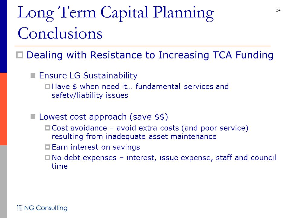 24  Dealing with Resistance to Increasing TCA Funding Ensure LG Sustainability  Have $ when need it… fundamental services and safety/liability issues Lowest cost approach (save $$)  Cost avoidance – avoid extra costs (and poor service) resulting from inadequate asset maintenance  Earn interest on savings  No debt expenses – interest, issue expense, staff and council time Long Term Capital Planning Conclusions
