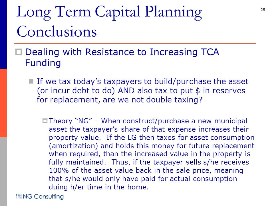 25  Dealing with Resistance to Increasing TCA Funding If we tax today's taxpayers to build/purchase the asset (or incur debt to do) AND also tax to put $ in reserves for replacement, are we not double taxing.