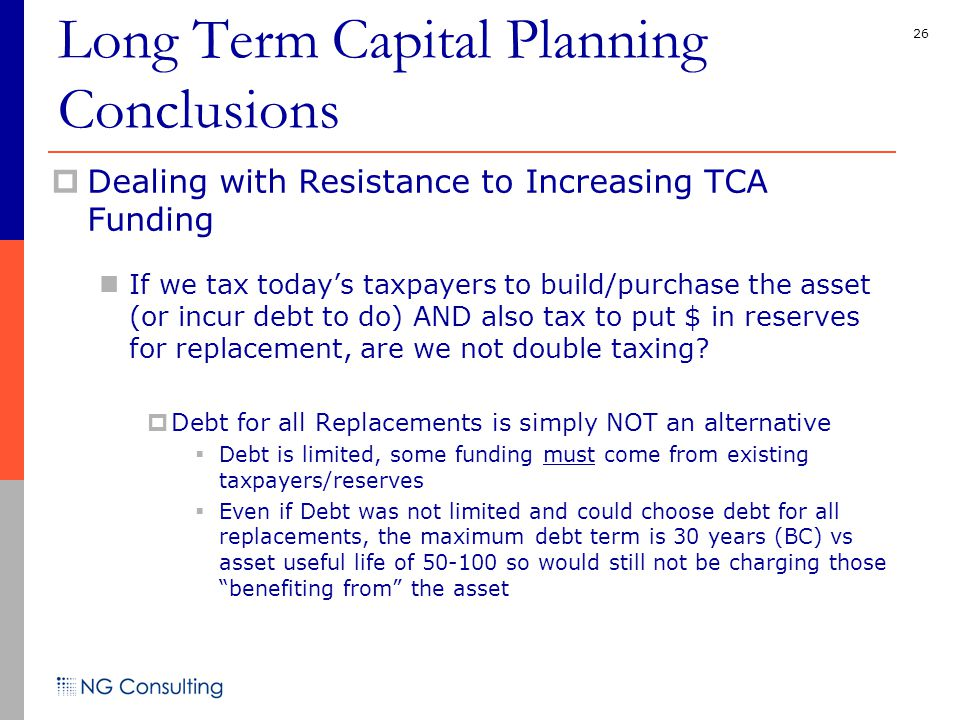 26  Dealing with Resistance to Increasing TCA Funding If we tax today's taxpayers to build/purchase the asset (or incur debt to do) AND also tax to put $ in reserves for replacement, are we not double taxing.