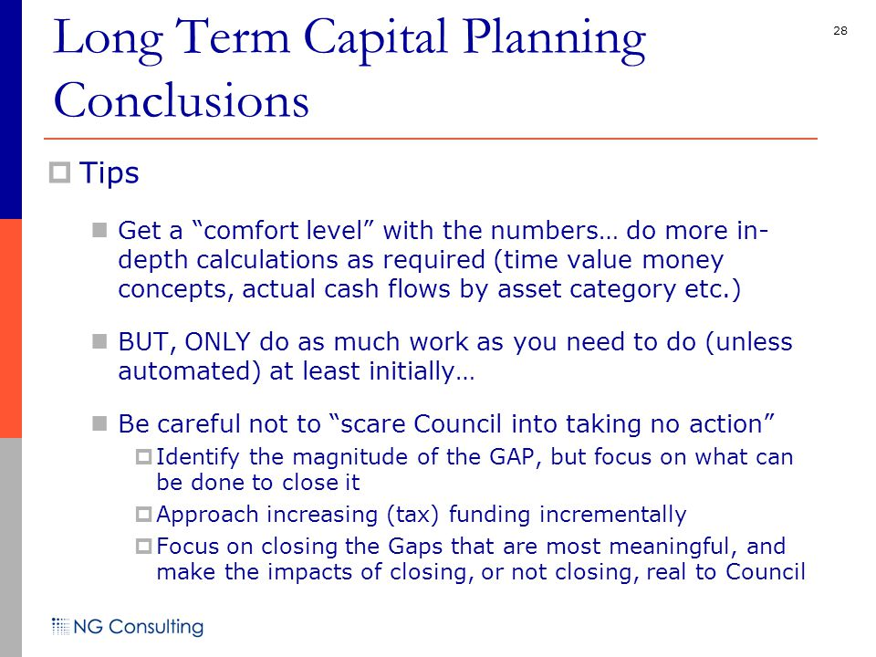 28  Tips Get a comfort level with the numbers… do more in- depth calculations as required (time value money concepts, actual cash flows by asset category etc.) BUT, ONLY do as much work as you need to do (unless automated) at least initially… Be careful not to scare Council into taking no action  Identify the magnitude of the GAP, but focus on what can be done to close it  Approach increasing (tax) funding incrementally  Focus on closing the Gaps that are most meaningful, and make the impacts of closing, or not closing, real to Council Long Term Capital Planning Conclusions