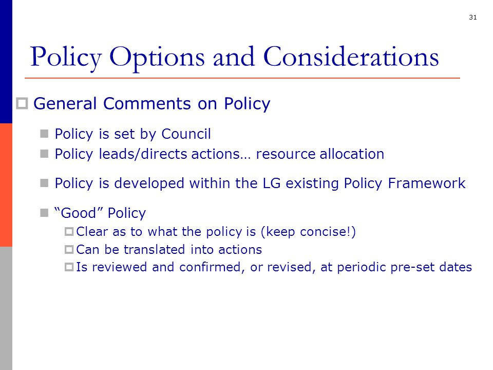 31  General Comments on Policy Policy is set by Council Policy leads/directs actions… resource allocation Policy is developed within the LG existing Policy Framework Good Policy  Clear as to what the policy is (keep concise!)  Can be translated into actions  Is reviewed and confirmed, or revised, at periodic pre-set dates Policy Options and Considerations
