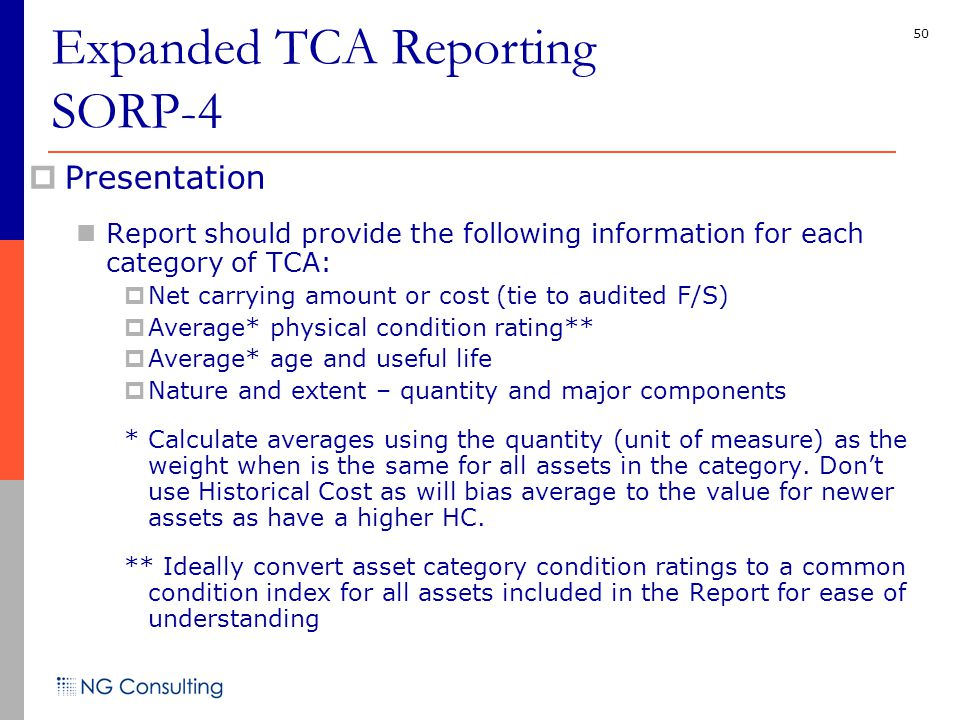 50 Expanded TCA Reporting SORP-4  Presentation Report should provide the following information for each category of TCA:  Net carrying amount or cost (tie to audited F/S)  Average* physical condition rating**  Average* age and useful life  Nature and extent – quantity and major components * Calculate averages using the quantity (unit of measure) as the weight when is the same for all assets in the category.