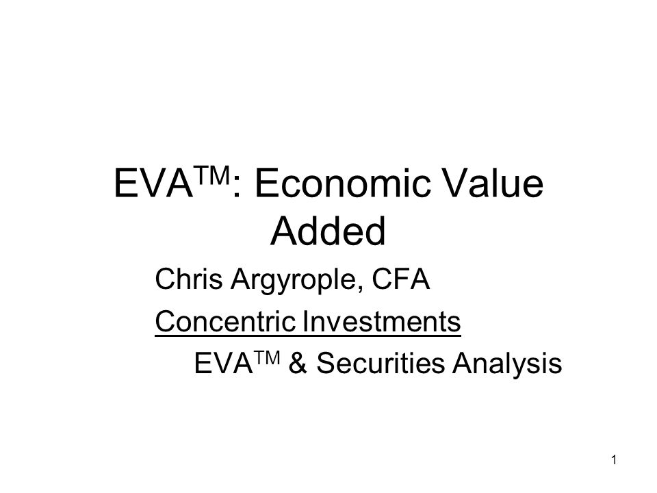 1 EVA TM : Economic Value Added Chris Argyrople, CFA Concentric Investments EVA TM & Securities Analysis