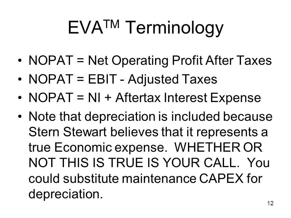 12 EVA TM Terminology NOPAT = Net Operating Profit After Taxes NOPAT = EBIT - Adjusted Taxes NOPAT = NI + Aftertax Interest Expense Note that depreciation is included because Stern Stewart believes that it represents a true Economic expense.