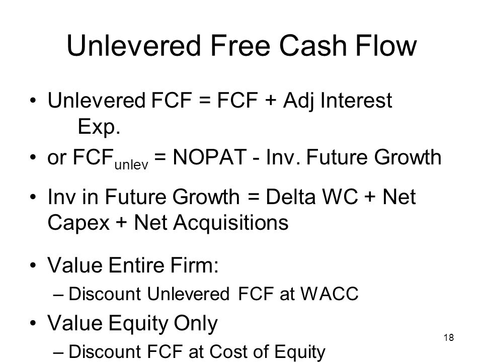 18 Unlevered Free Cash Flow Unlevered FCF = FCF + Adj Interest Exp.