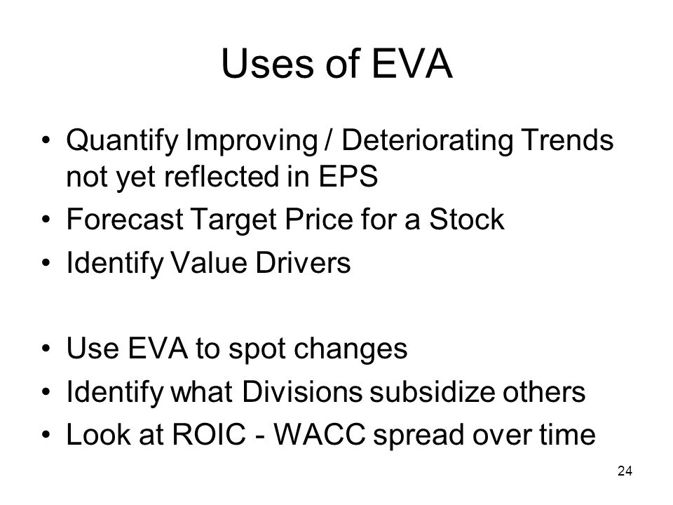 24 Uses of EVA Quantify Improving / Deteriorating Trends not yet reflected in EPS Forecast Target Price for a Stock Identify Value Drivers Use EVA to spot changes Identify what Divisions subsidize others Look at ROIC - WACC spread over time