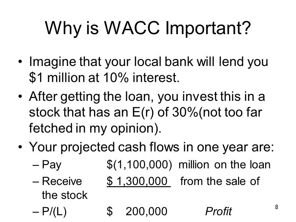 8 Why is WACC Important. Imagine that your local bank will lend you $1 million at 10% interest.