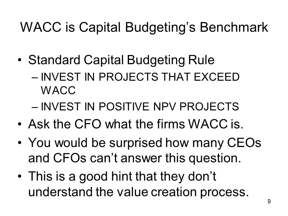 9 WACC is Capital Budgeting's Benchmark Standard Capital Budgeting Rule –INVEST IN PROJECTS THAT EXCEED WACC –INVEST IN POSITIVE NPV PROJECTS Ask the CFO what the firms WACC is.