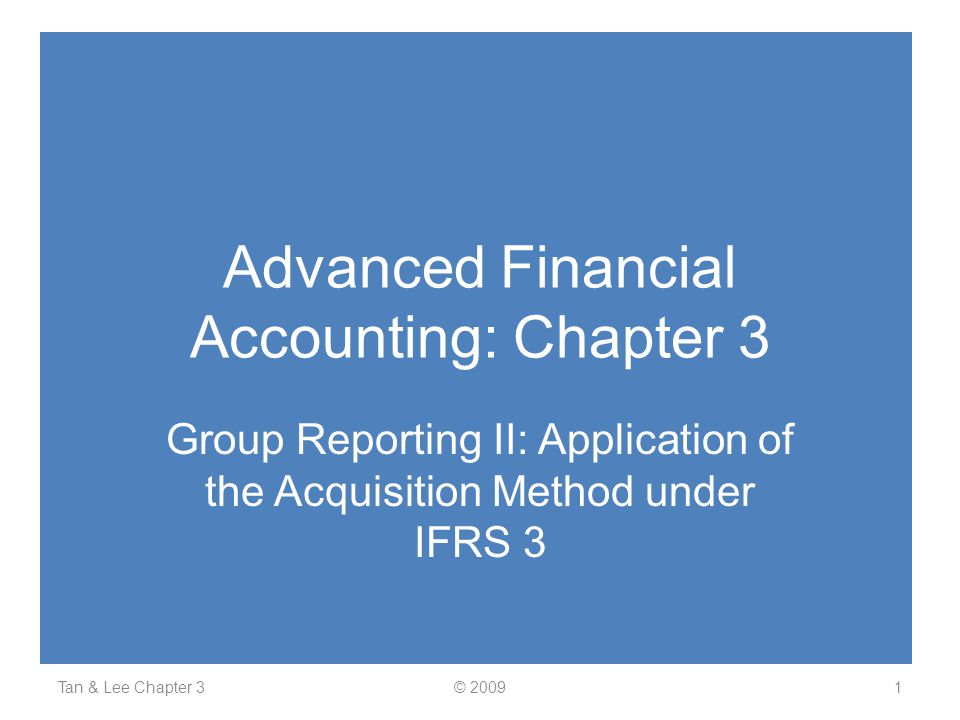 Advanced Financial Accounting: Chapter 3 Group Reporting II: Application of the Acquisition Method under IFRS 3 Tan & Lee Chapter 31© 2009