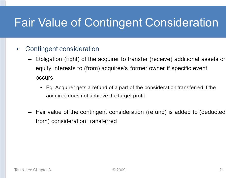 Fair Value of Contingent Consideration Contingent consideration –Obligation (right) of the acquirer to transfer (receive) additional assets or equity