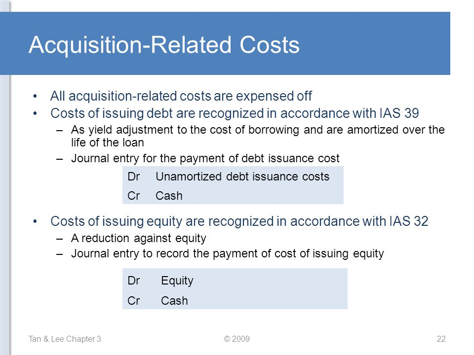 Acquisition-Related Costs All acquisition-related costs are expensed off Costs of issuing debt are recognized in accordance with IAS 39 –As yield adju