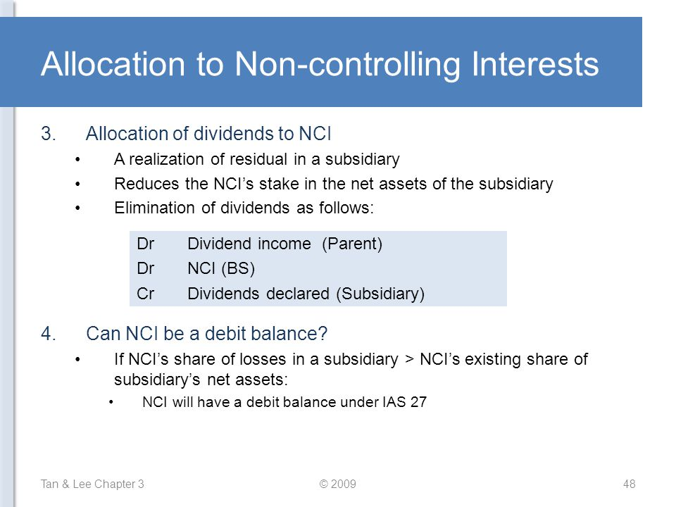 Allocation to Non-controlling Interests Tan & Lee Chapter 3© 200948 3.Allocation of dividends to NCI A realization of residual in a subsidiary Reduces