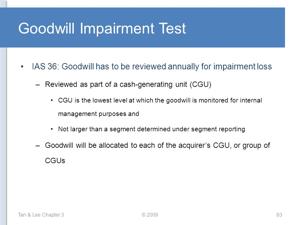 Goodwill Impairment Test IAS 36: Goodwill has to be reviewed annually for impairment loss –Reviewed as part of a cash-generating unit (CGU) CGU is the