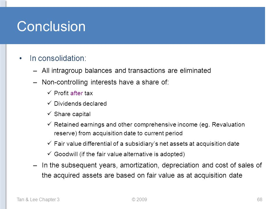 Conclusion In consolidation: –All intragroup balances and transactions are eliminated –Non-controlling interests have a share of: Profit after tax Div