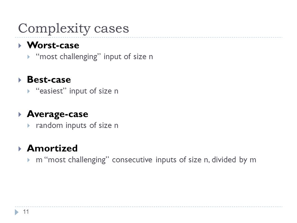 Complexity cases 11  Worst-case  most challenging input of size n  Best-case  easiest input of size n  Average-case  random inputs of size n  Amortized  m most challenging consecutive inputs of size n, divided by m