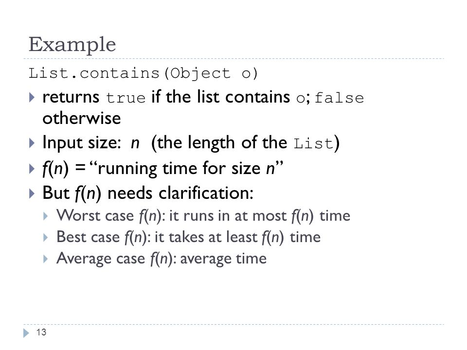 Example 13 List.contains(Object o)  returns true if the list contains o ; false otherwise  Input size: n (the length of the List )  f(n) = running time for size n  But f(n) needs clarification:  Worst case f(n): it runs in at most f(n) time  Best case f(n): it takes at least f(n) time  Average case f(n): average time