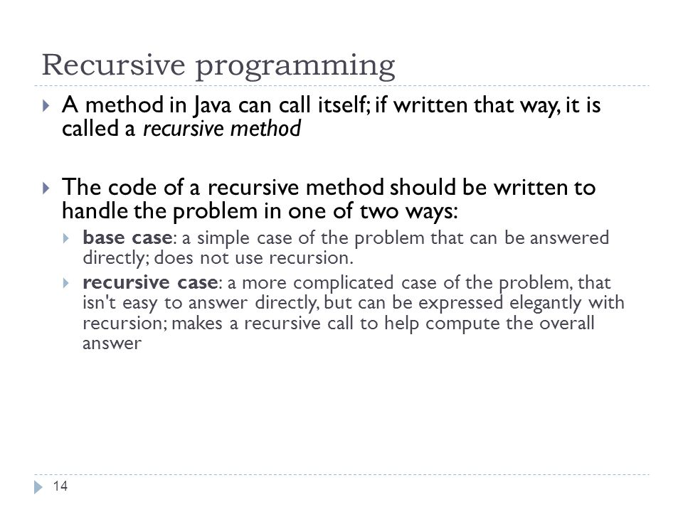 Recursive programming 14  A method in Java can call itself; if written that way, it is called a recursive method  The code of a recursive method should be written to handle the problem in one of two ways:  base case: a simple case of the problem that can be answered directly; does not use recursion.