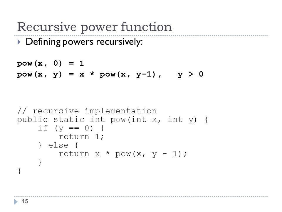 Recursive power function 15  Defining powers recursively: pow(x, 0) = 1 pow(x, y) = x * pow(x, y-1), y > 0 // recursive implementation public static int pow(int x, int y) { if (y == 0) { return 1; } else { return x * pow(x, y - 1); } }