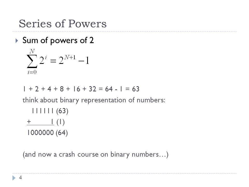 Series of Powers 4  Sum of powers of 2 1 + 2 + 4 + 8 + 16 + 32 = 64 - 1 = 63 think about binary representation of numbers: 111111 (63) + 1 (1) 1000000 (64) (and now a crash course on binary numbers…)