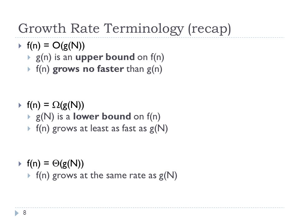 Growth Rate Terminology (recap) 8  f(n) = O(g(N))  g(n) is an upper bound on f(n)  f(n) grows no faster than g(n)  f(n) =  (g(N))  g(N) is a lower bound on f(n)  f(n) grows at least as fast as g(N)  f(n) =  (g(N))  f(n) grows at the same rate as g(N)