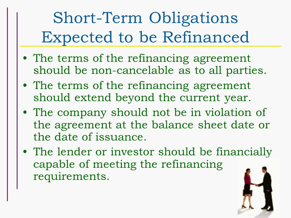 Short-Term Obligations Expected to be Refinanced The terms of the refinancing agreement should be non-cancelable as to all parties.