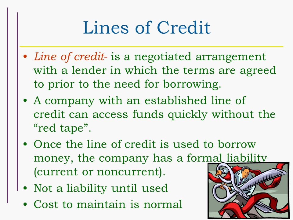 Lines of Credit Line of credit- is a negotiated arrangement with a lender in which the terms are agreed to prior to the need for borrowing. A company