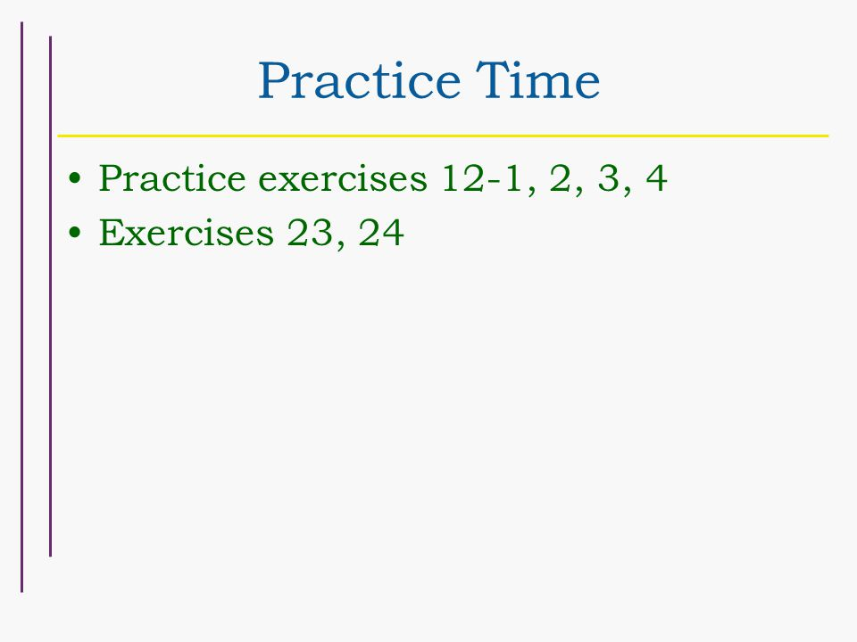 Practice Time Practice exercises 12-1, 2, 3, 4 Exercises 23, 24
