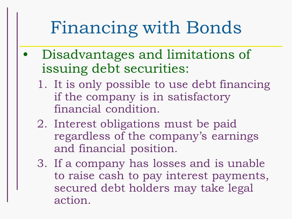Financing with Bonds Disadvantages and limitations of issuing debt securities: 1.It is only possible to use debt financing if the company is in satisf