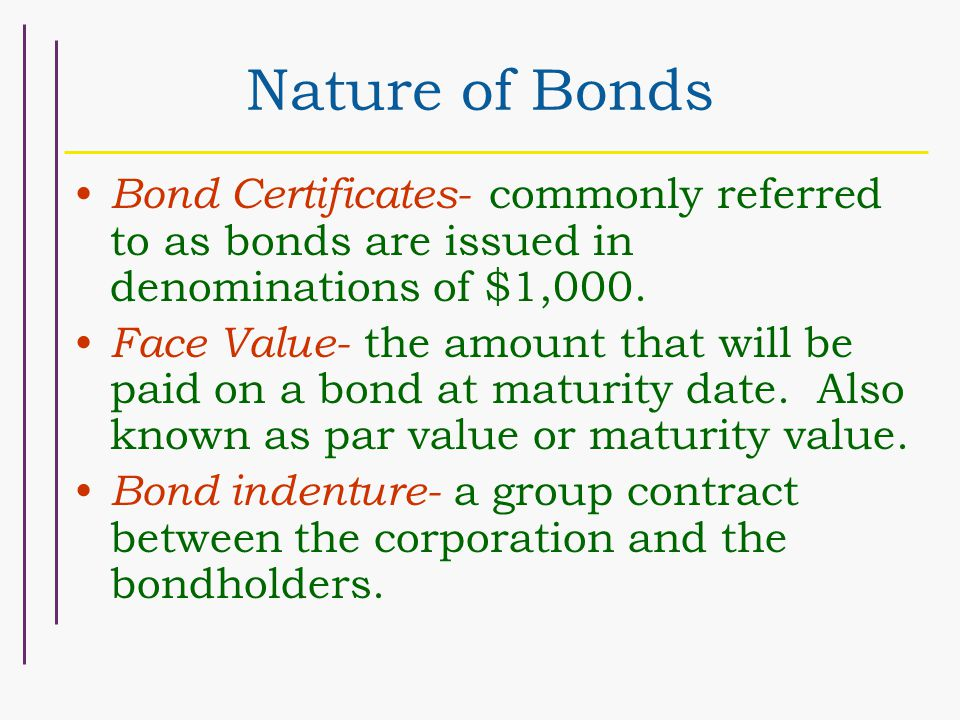 Nature of Bonds Bond Certificates- commonly referred to as bonds are issued in denominations of $1,000. Face Value- the amount that will be paid on a