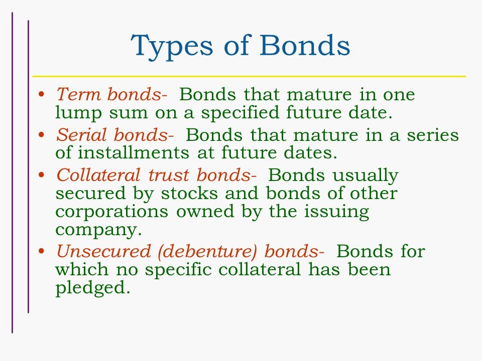 Types of Bonds Term bonds- Bonds that mature in one lump sum on a specified future date. Serial bonds- Bonds that mature in a series of installments a