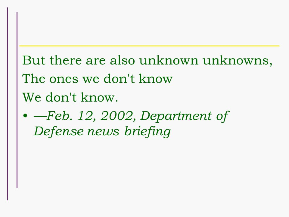 But there are also unknown unknowns, The ones we don't know We don't know. —Feb. 12, 2002, Department of Defense news briefing