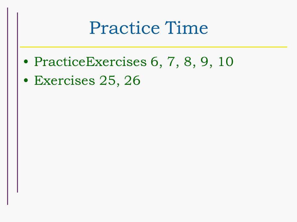 Practice Time PracticeExercises 6, 7, 8, 9, 10 Exercises 25, 26