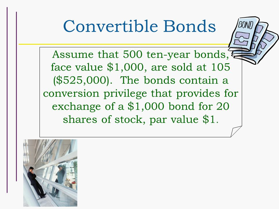 Convertible Bonds Assume that 500 ten-year bonds, face value $1,000, are sold at 105 ($525,000). The bonds contain a conversion privilege that provide